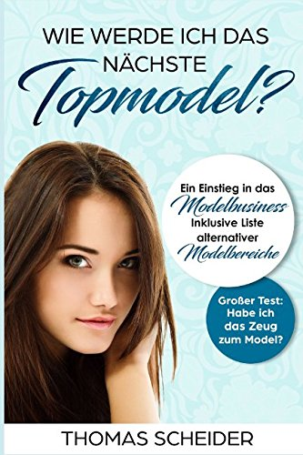 Wie werde ich das nächste Topmodel? Ein Einstieg in das Modelbusiness: Inklusive Liste Alternativer...
